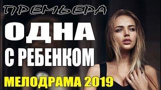 фильм 2019 || ОДНА С РЕБЕНКОМ || Русские Мелодрамы 2019 новинки / сериалы HD