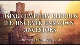 AF-048: Using Cemetery Records to Uncover Unknown Ancestors