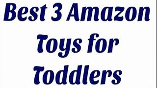 Best 3 Amazon Toys For Toddlers