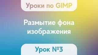 Урок по GIMP 2.10.2 №3 - Размытие фона изображения (создание блюра)