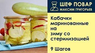 Кабачки маринованные на зиму со стерилизацией . Рецепт от шеф повара Максима Григорьева