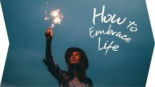 How to Embrace Life //  A Visual Poem