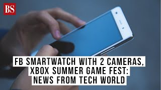 FB smartwatch with 2 cameras, Xbox summer game fest: News from tech world