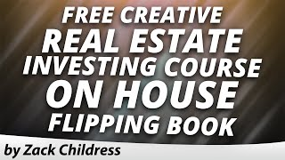 Free Creative Real Estate Investing Course on House Flipping Book Zack Childress