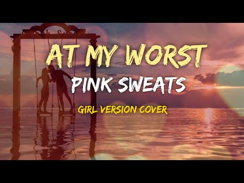 at-my-worst-lyrics-by:pink-sweats-(girl-version-cover)