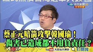【精彩】蔡正元暗箭攻擊韓國瑜!傷害已造成都不用負責任?