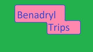 BENADRYL TRIP AND ADVICE