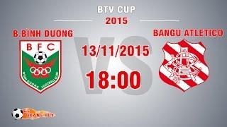 B.Bình Dương vs Bangu Atletico - BK2 BTV Cup 2015 | FULL