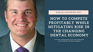 How to Compete Profitably while Mitigating Risk in the Changing Dental Economy