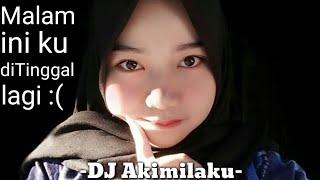 DJ AKIMILAKU - malam ini ku ditinggal lagi :(