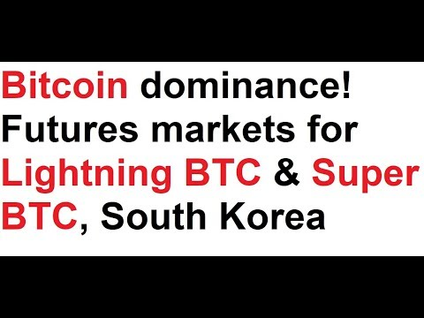 Bitcoin dominance! Futures markets for Lightning BTC & Super BTC, South Korea, real life BTC