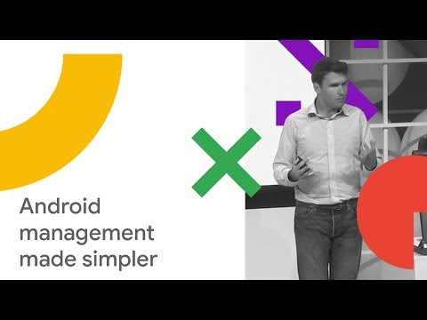 Make Android Management Simpler and More Powerful (Cloud Next '18)