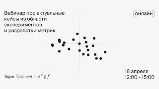 Вебинар про актуальные кейсы из области экспериментов и разработки метрик