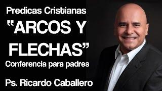 Mensajes Cristianos para Padres - Arcos y Flechas - Pastor Ricardo Caballero