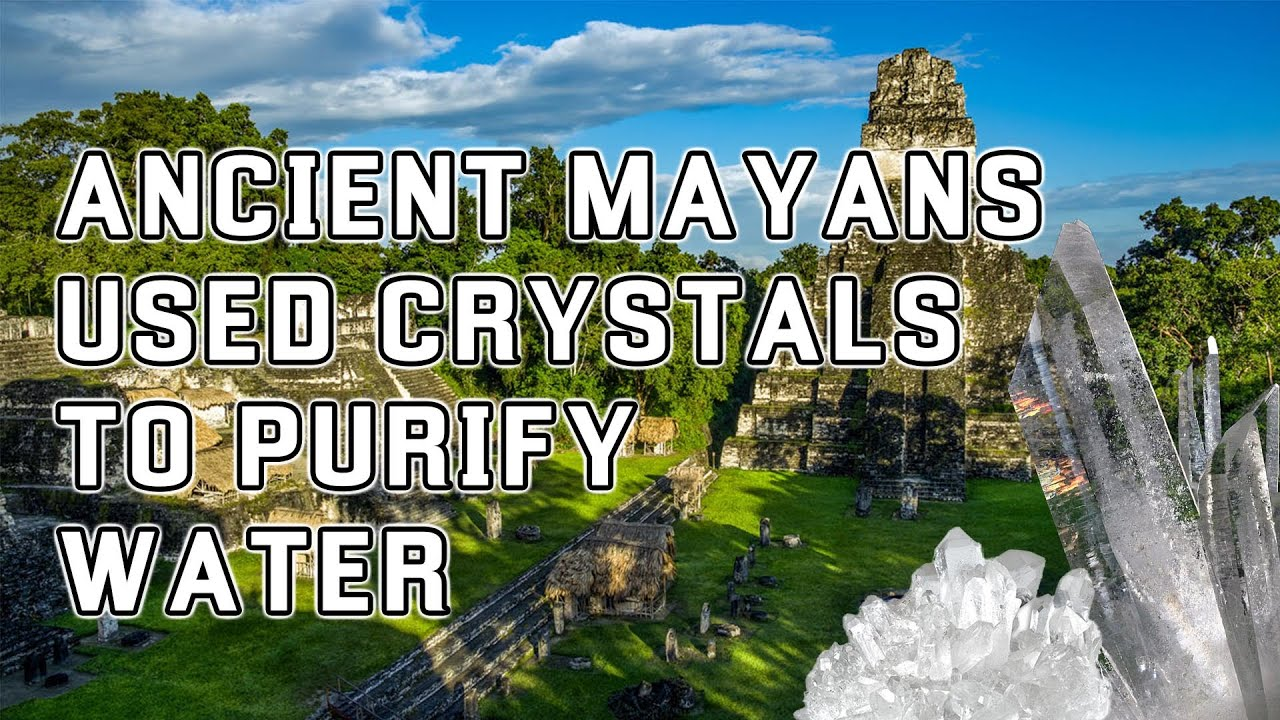 Ancient Mayans Used Crystals To Purify Water