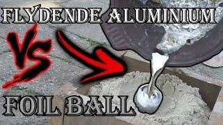 Foill Ball VS FLYDENDE Aluminium!  (660 grader)