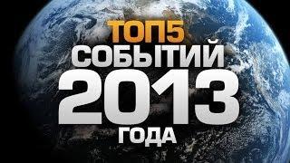 ТОП5 СОБЫТИЙ 2013 года