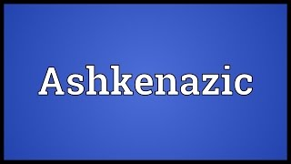 Ashkenazic Meaning