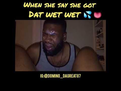 When she say she got dat wet wet