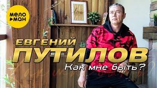 Евгений Путилов  - Как мне быть