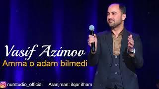 Vasif Azimov - Amma o adam bilmedi (2018) YENI