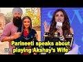 Parineeti speaks about playing Akshay's Wife in 'KESARI'