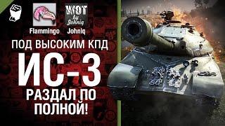 ИС-3 - Раздал по полной! - Под высоким КПД №40 - от Johniq и Flammingo [World of Tanks]