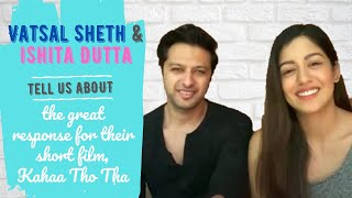 Vatsal Sheth and Ishita Dutta talk about the great response for their short film, Kahaa Tho Tha