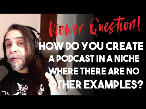How Do You Create A Podcast In A Topic Or Niche Where There Are No Other Examples?
