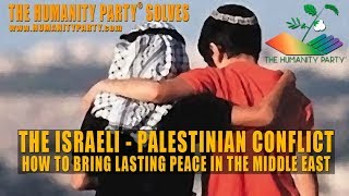 The Humanity Party® Solves the Israeli - Palestinian Conflict - www.HUMANITYPARTY.com