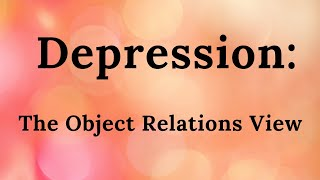 Depression: The Object Relations View (part 11 of mini-video series)