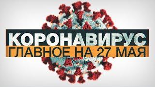 Коронавирус в России и мире главные новости о распространении COVID 19 на 27 мая