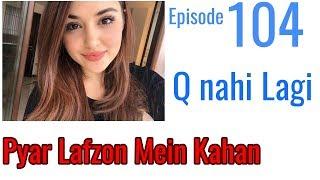Pyaar Lafzon Mein Kahan Episode 104 Q nahi lagi