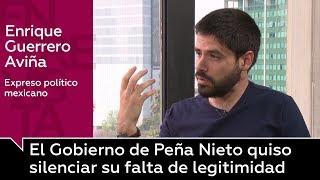 """Enrique Guerrero Aviña: """"El Gobierno de Peña Nieto quiso silenciar su falta de legitimidad"""""""