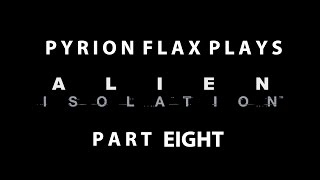 Pyrion Flax Plays: Alien Isolation part Eight