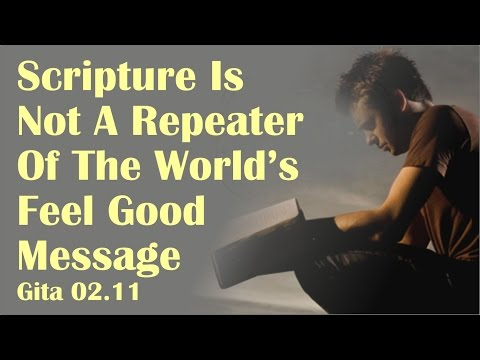 Scripture Is Not A Repeater Of The World's Feel Good Message Gita 02.11