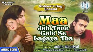 MAA Jab Tune Gale Se Lagaya Tha | Jubin Nautiyal | Mother's Day Special Song