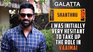 I Was Initially Very Hesitant To Take Up The Role In Vaaimai - Shanthnu Bhagyaraj