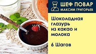 Шоколадная глазурь из какао и молока . Рецепт от шеф повара Максима Григорьева