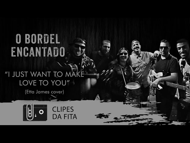 O Bordel Encantado - I Just Want To Make Love To You (Etta James cover)