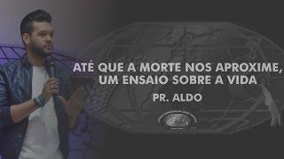 Até que a morte nos aproxime, um ensaio sobre a vida - Pr. Aldo - IECG
