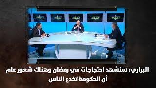 البراري:  سنشهد احتجاجات في رمضان وهناك شعور عام أن الحكومة تخدع الناس