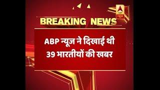 ABP न्यूज़ ने 2014 में दिखाई थी इराक के मोसुल से लापता 39 भारतीयों के हत्या की खबर
