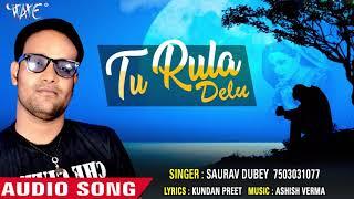 आगया दिल तो हिला देने वाला गीत 2018 - तू रुला देलु - Tu Rula Delu - Saurav Dubey - Bhojpuri Sad Song