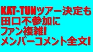 KAT-TUN10周年ツアー決定も田口淳之介不参加にファン複雑!メンバーコメ...