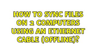 How to sync files on 2 computers using an ethernet cable (offline)? (3 Solutions!!)