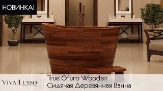 Новинка! Деревянная ванна в японском стиле True Ofuro от Viva Lusso