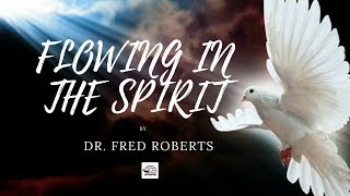 Flowing In The Spirit | Dr. Fred Roberts