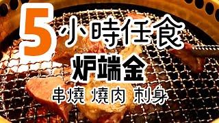 【香港美食】高級 五小時日式燒肉放題 下午食到晚十 串燒, 刺身,壽司, 天婦羅, 尖沙咀放題推介 放題任食 炉端金 燒肉日式放題
