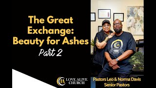 The Great Exchange - Beauty for Ashes - [Part 2] Pastor Leo Davis